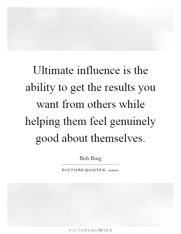 Ultimate influence is the ability to get the results you want from others while helping them feel genuinely good about themselves Picture Quote #1