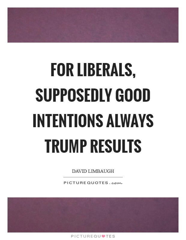 For liberals, supposedly good intentions always trump results Picture Quote #1
