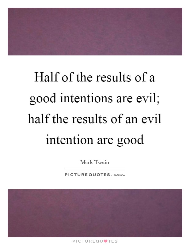 Half of the results of a good intentions are evil; half the results of an evil intention are good Picture Quote #1