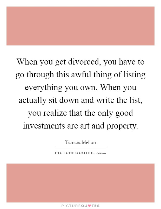 When you get divorced, you have to go through this awful thing of listing everything you own. When you actually sit down and write the list, you realize that the only good investments are art and property Picture Quote #1