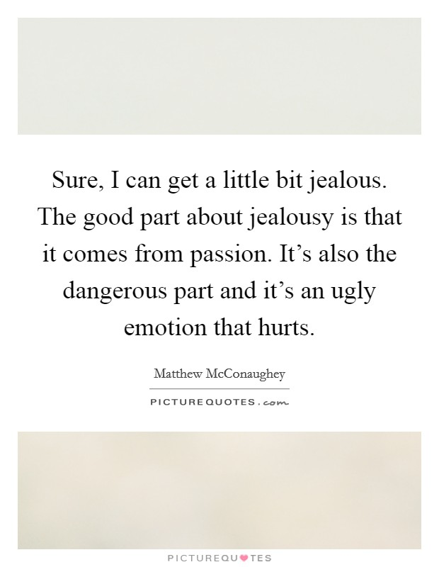 Sure, I can get a little bit jealous. The good part about jealousy is that it comes from passion. It's also the dangerous part and it's an ugly emotion that hurts Picture Quote #1