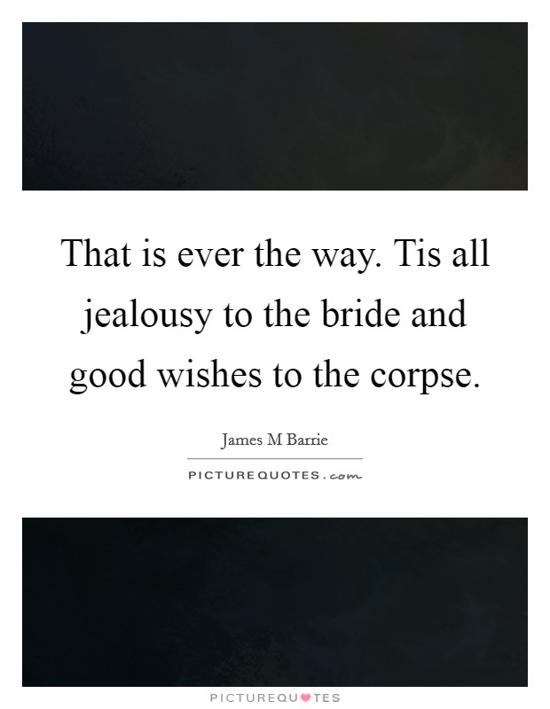 That is ever the way. Tis all jealousy to the bride and good wishes to the corpse Picture Quote #1