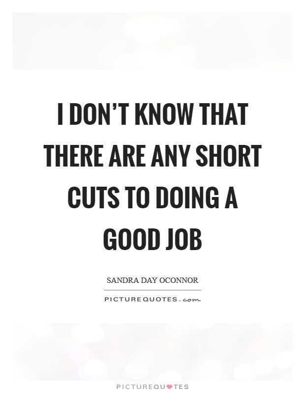 I don't know that there are any short cuts to doing a good job Picture Quote #1