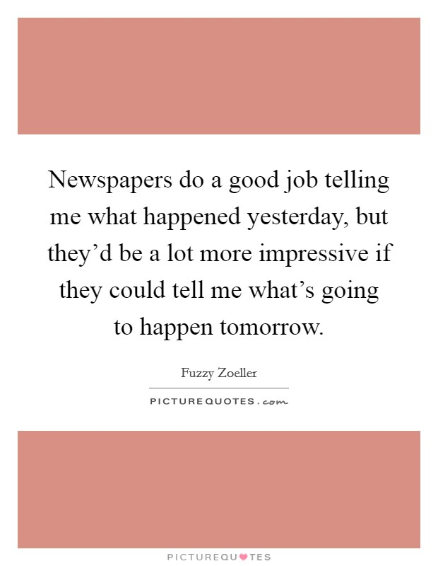 Newspapers do a good job telling me what happened yesterday, but they'd be a lot more impressive if they could tell me what's going to happen tomorrow Picture Quote #1