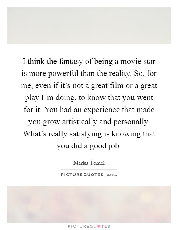 I think the fantasy of being a movie star is more powerful than the reality. So, for me, even if it's not a great film or a great play I'm doing, to know that you went for it. You had an experience that made you grow artistically and personally. What's really satisfying is knowing that you did a good job Picture Quote #1