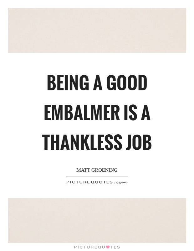 Being a good embalmer is a thankless job Picture Quote #1