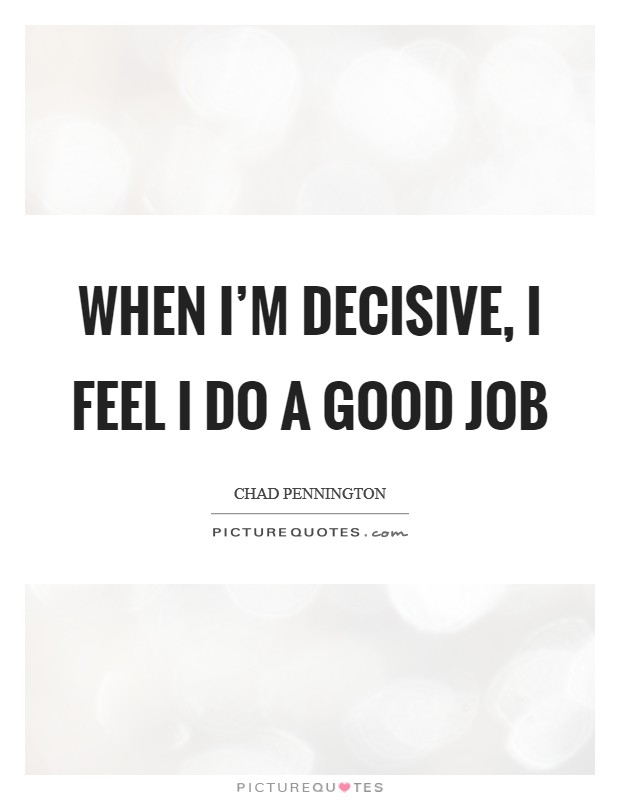 When I'm decisive, I feel I do a good job Picture Quote #1