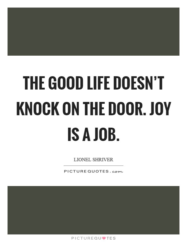 The good life doesn't knock on the door. Joy is a job Picture Quote #1