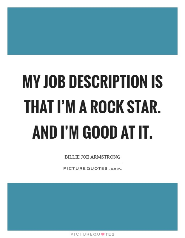 My job description is that I'm a rock star. And I'm good at it Picture Quote #1