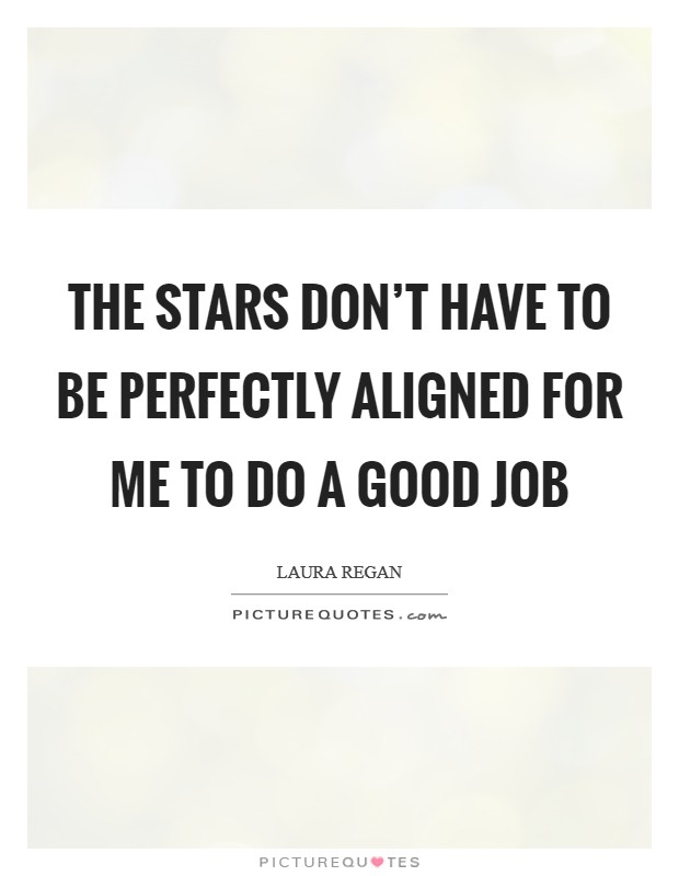 The stars don't have to be perfectly aligned for me to do a good job Picture Quote #1
