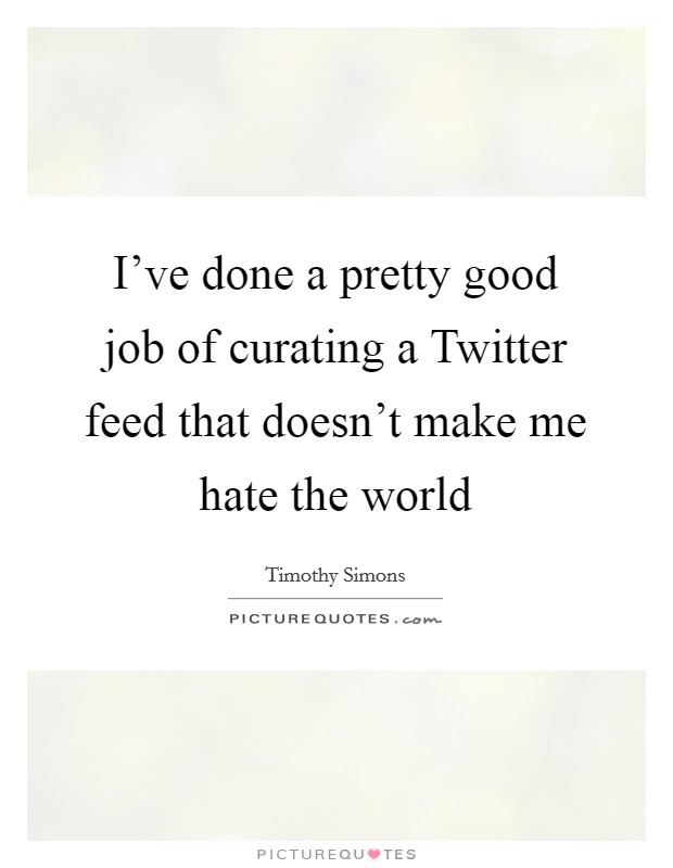 I've done a pretty good job of curating a Twitter feed that doesn't make me hate the world Picture Quote #1