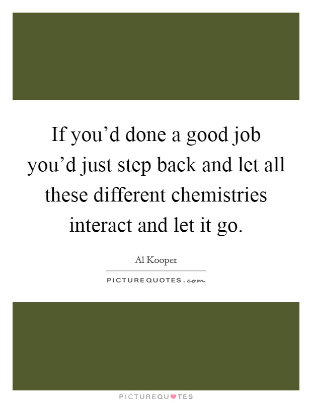 If you'd done a good job you'd just step back and let all these different chemistries interact and let it go Picture Quote #1