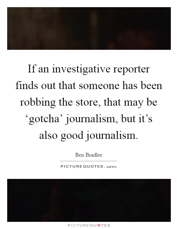If an investigative reporter finds out that someone has been robbing the store, that may be 'gotcha' journalism, but it's also good journalism Picture Quote #1