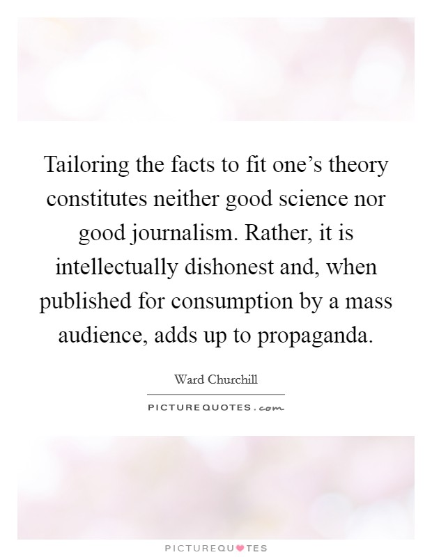 Tailoring the facts to fit one's theory constitutes neither good science nor good journalism. Rather, it is intellectually dishonest and, when published for consumption by a mass audience, adds up to propaganda Picture Quote #1