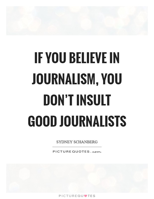 If you believe in journalism, you don't insult good journalists Picture Quote #1