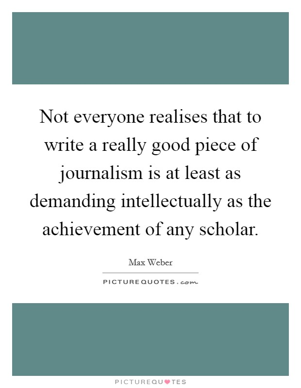 Not everyone realises that to write a really good piece of journalism is at least as demanding intellectually as the achievement of any scholar Picture Quote #1