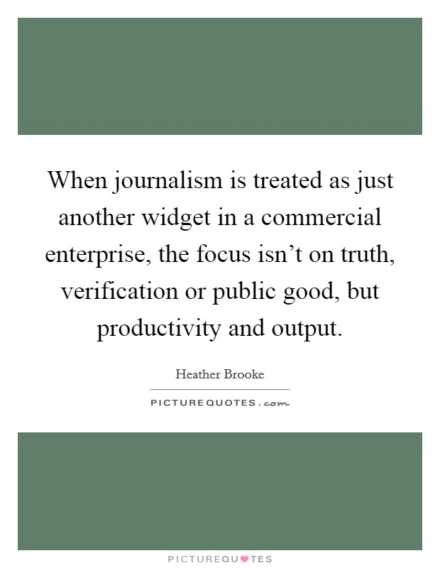 When journalism is treated as just another widget in a commercial enterprise, the focus isn't on truth, verification or public good, but productivity and output Picture Quote #1