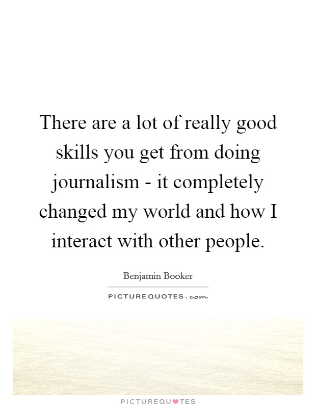 There are a lot of really good skills you get from doing journalism - it completely changed my world and how I interact with other people Picture Quote #1