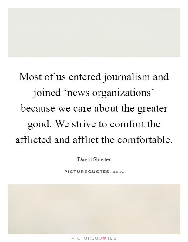 Most of us entered journalism and joined 'news organizations' because we care about the greater good. We strive to comfort the afflicted and afflict the comfortable Picture Quote #1