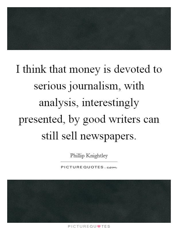 I think that money is devoted to serious journalism, with analysis, interestingly presented, by good writers can still sell newspapers Picture Quote #1