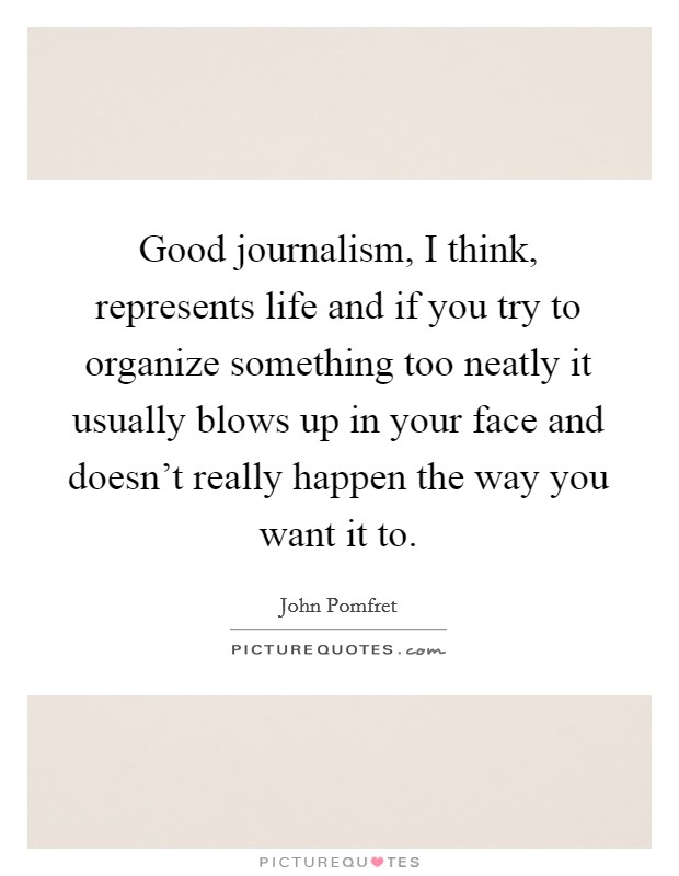 Good journalism, I think, represents life and if you try to organize something too neatly it usually blows up in your face and doesn't really happen the way you want it to Picture Quote #1