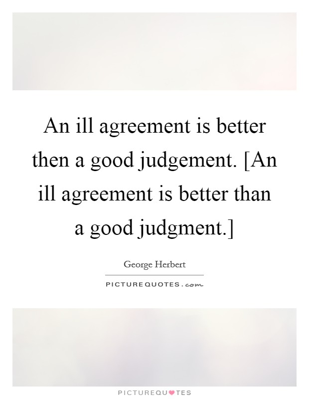 An ill agreement is better then a good judgement. [An ill agreement is better than a good judgment.] Picture Quote #1