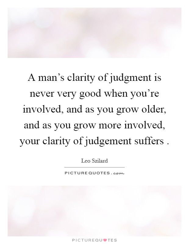 A man's clarity of judgment is never very good when you're involved, and as you grow older, and as you grow more involved, your clarity of judgement suffers  Picture Quote #1