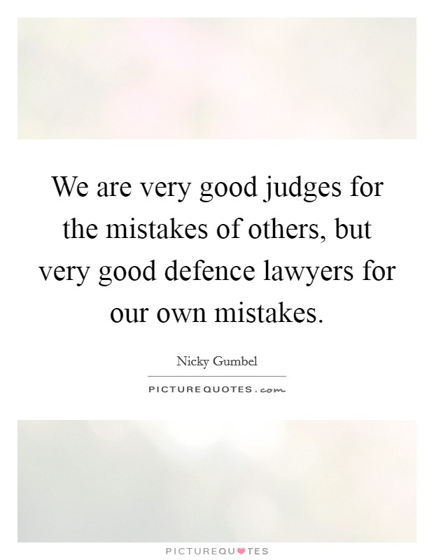 We are very good judges for the mistakes of others, but very good defence lawyers for our own mistakes Picture Quote #1
