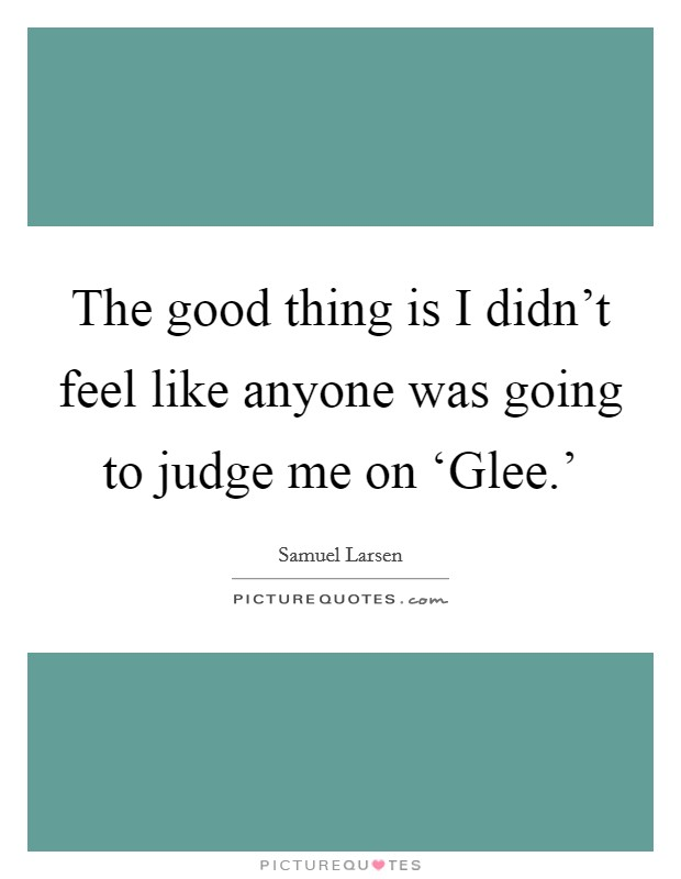 The good thing is I didn't feel like anyone was going to judge me on 'Glee.' Picture Quote #1