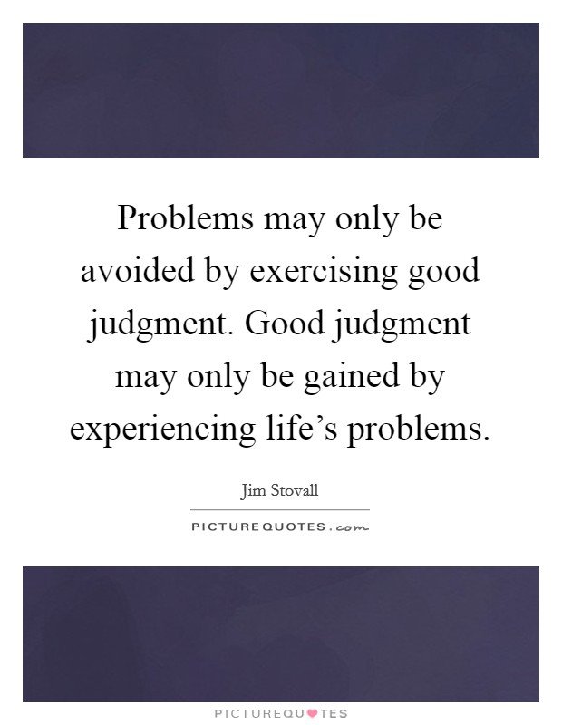 Problems may only be avoided by exercising good judgment. Good judgment may only be gained by experiencing life's problems Picture Quote #1