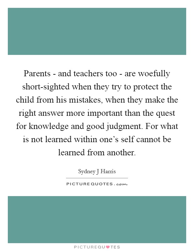 Parents - and teachers too - are woefully short-sighted when they try to protect the child from his mistakes, when they make the right answer more important than the quest for knowledge and good judgment. For what is not learned within one's self cannot be learned from another Picture Quote #1