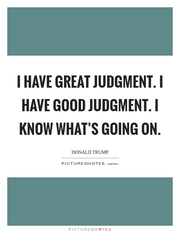 I have great judgment. I have good judgment. I know what's going on Picture Quote #1