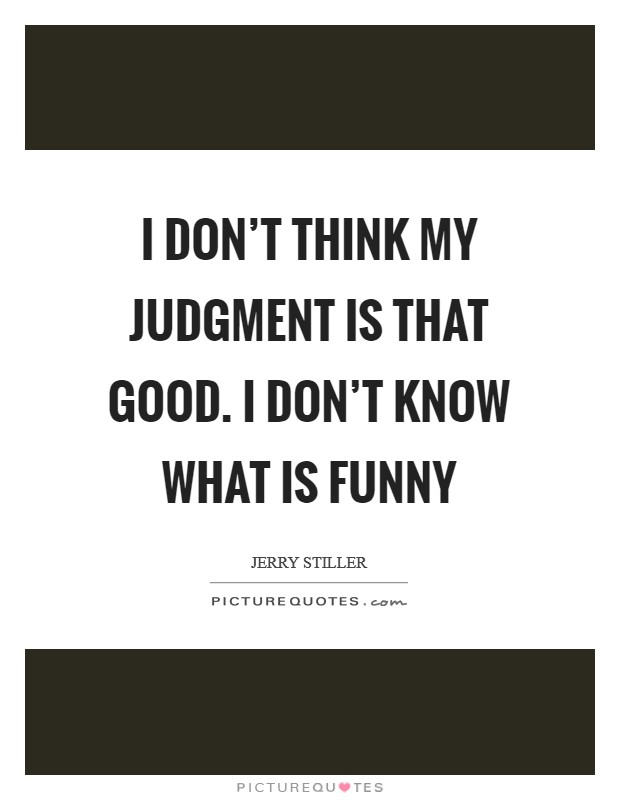 I don't think my judgment is that good. I don't know what is funny Picture Quote #1