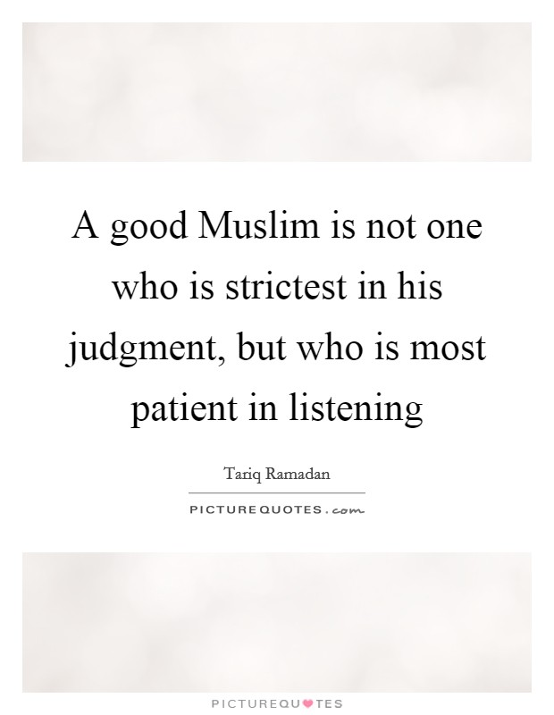 A good Muslim is not one who is strictest in his judgment, but who is most patient in listening Picture Quote #1