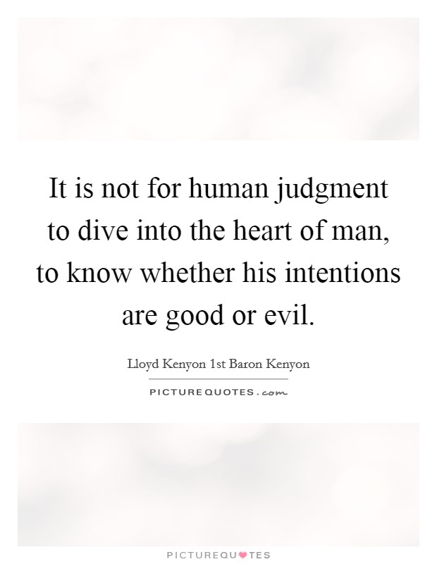 It is not for human judgment to dive into the heart of man, to know whether his intentions are good or evil Picture Quote #1