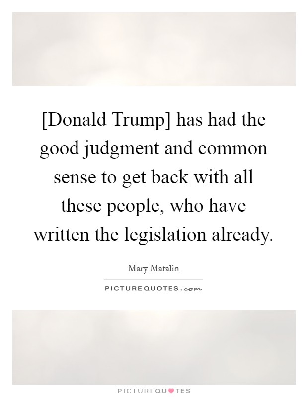 [Donald Trump] has had the good judgment and common sense to get back with all these people, who have written the legislation already Picture Quote #1