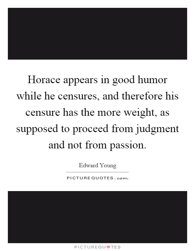 Horace appears in good humor while he censures, and therefore his censure has the more weight, as supposed to proceed from judgment and not from passion Picture Quote #1