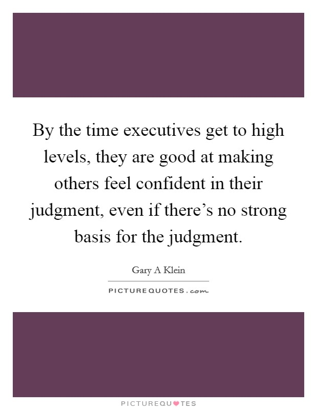 By the time executives get to high levels, they are good at making others feel confident in their judgment, even if there's no strong basis for the judgment Picture Quote #1
