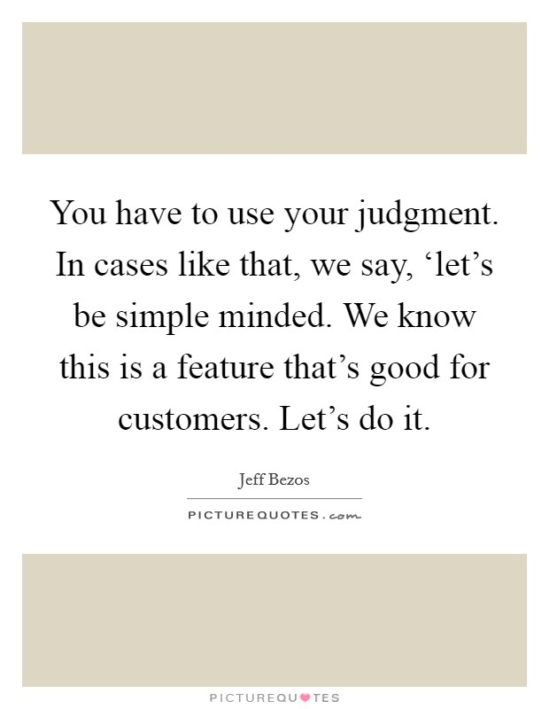 You have to use your judgment. In cases like that, we say, 'let's be simple minded. We know this is a feature that's good for customers. Let's do it Picture Quote #1