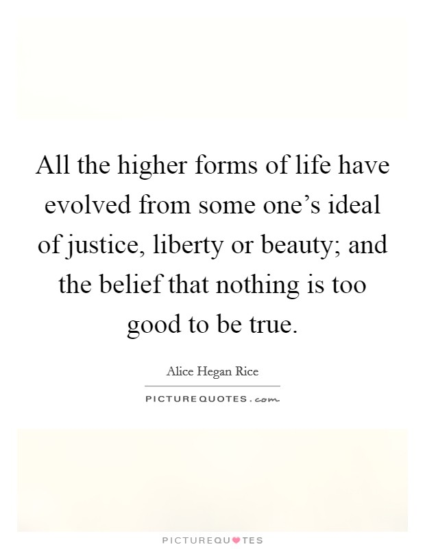 All the higher forms of life have evolved from some one's ideal of justice, liberty or beauty; and the belief that nothing is too good to be true Picture Quote #1