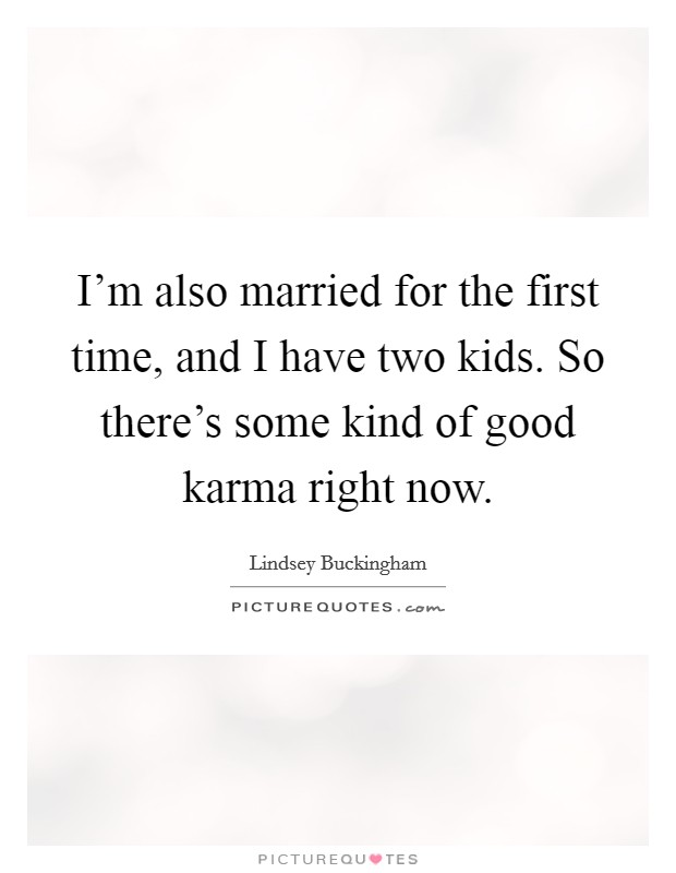 I'm also married for the first time, and I have two kids. So there's some kind of good karma right now Picture Quote #1