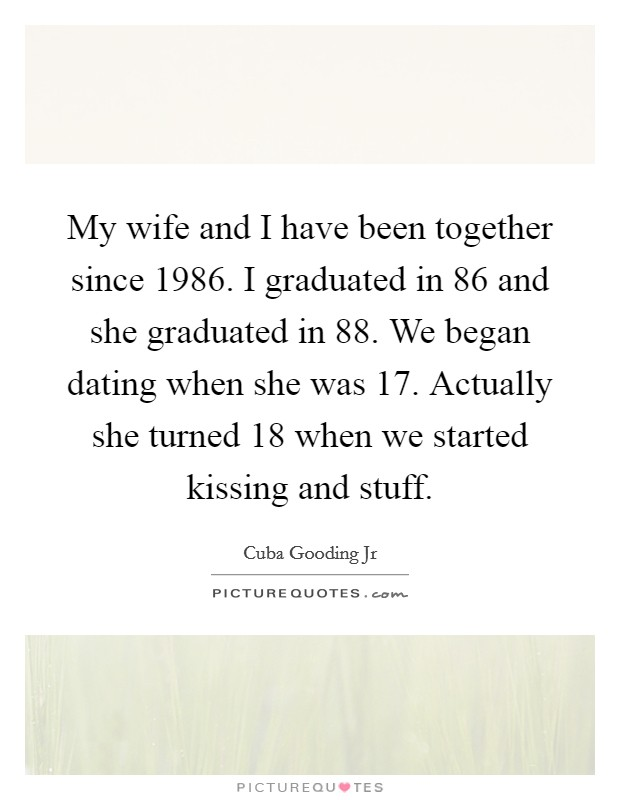 My wife and I have been together since 1986. I graduated in  86 and she graduated in  88. We began dating when she was 17. Actually she turned 18 when we started kissing and stuff Picture Quote #1
