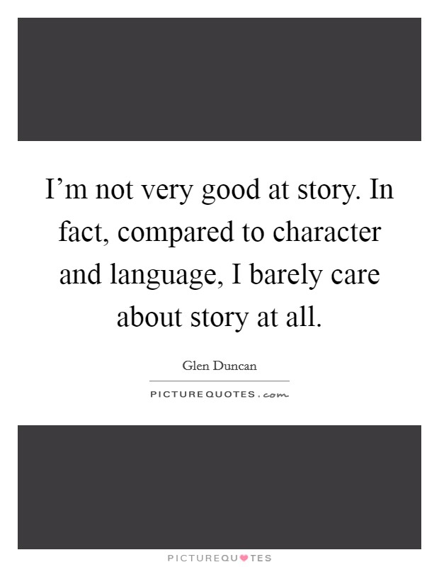 I'm not very good at story. In fact, compared to character and language, I barely care about story at all Picture Quote #1