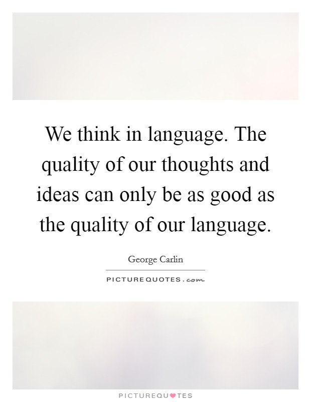We think in language. The quality of our thoughts and ideas can only be as good as the quality of our language. Picture Quote #1