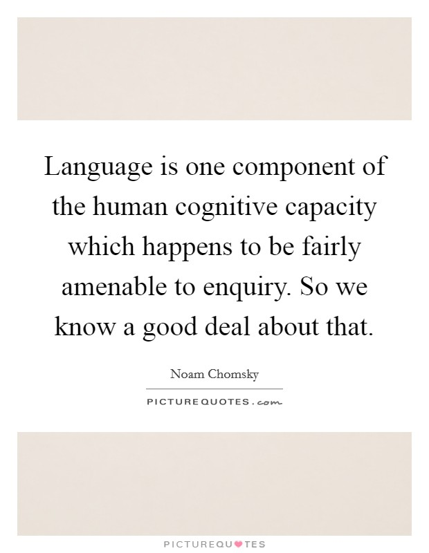 Language is one component of the human cognitive capacity which happens to be fairly amenable to enquiry. So we know a good deal about that Picture Quote #1