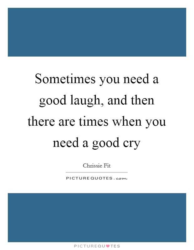 Sometimes you need a good laugh, and then there are times when you need a good cry Picture Quote #1