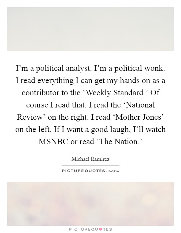 I'm a political analyst. I'm a political wonk. I read everything I can get my hands on as a contributor to the 'Weekly Standard.' Of course I read that. I read the 'National Review' on the right. I read 'Mother Jones' on the left. If I want a good laugh, I'll watch MSNBC or read 'The Nation.' Picture Quote #1