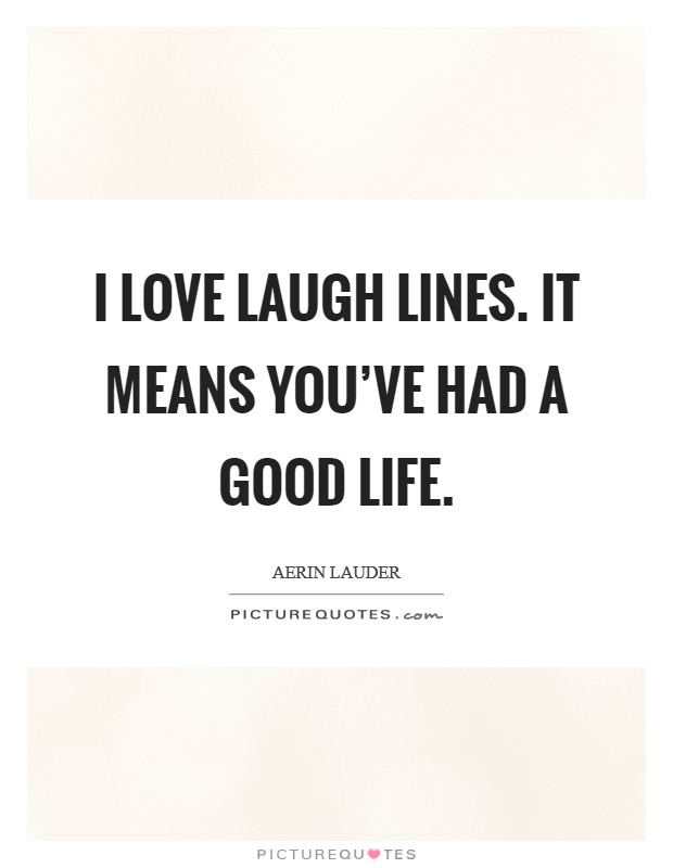 I love laugh lines. It means you've had a good life. Picture Quote #1