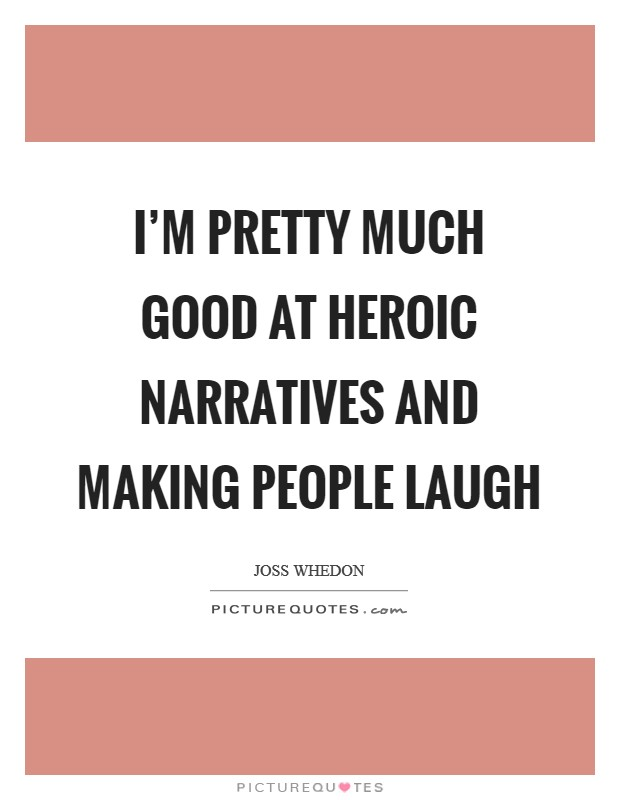 I'm pretty much good at heroic narratives and making people laugh Picture Quote #1