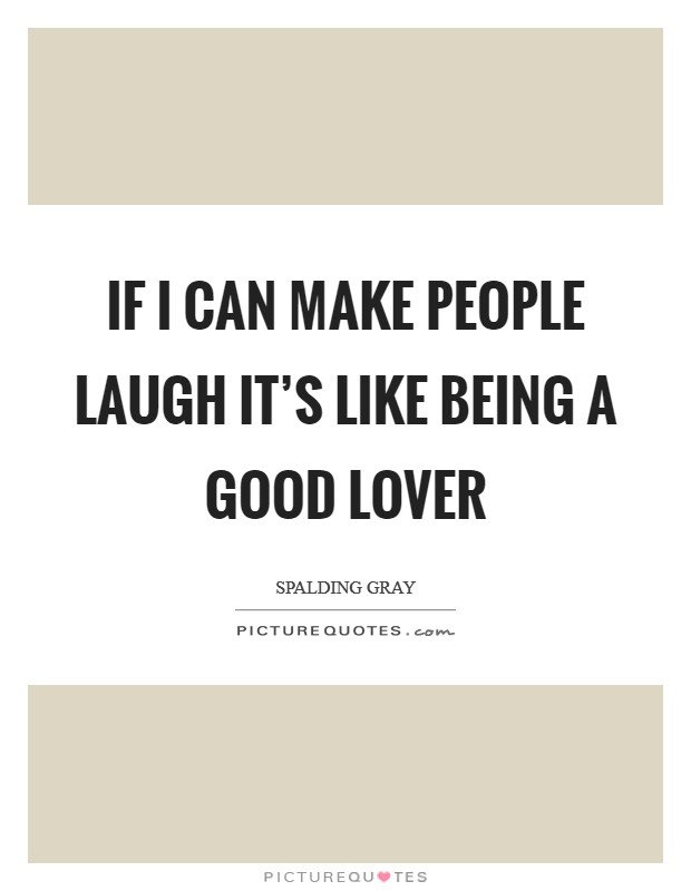 If I can make people laugh it's like being a good lover Picture Quote #1
